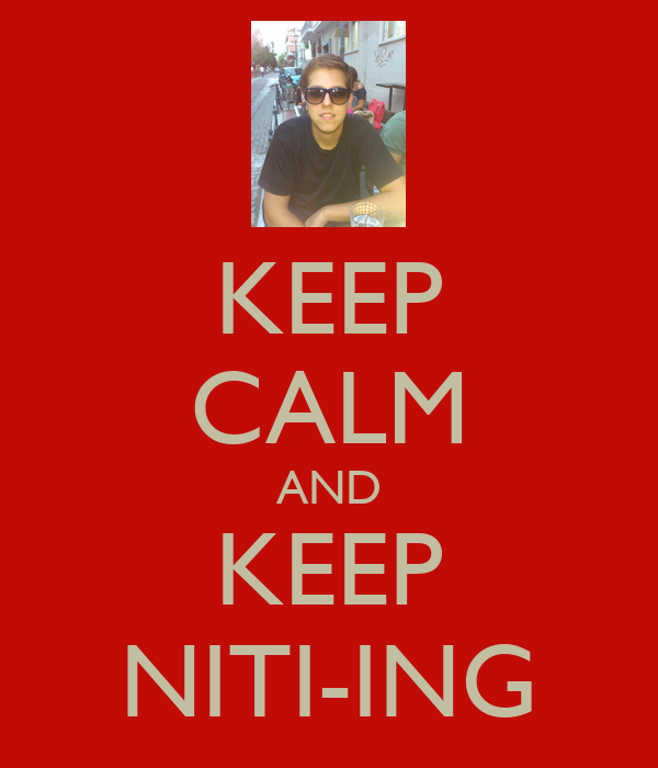 KEEP CALM AND KEEP NITI-ING