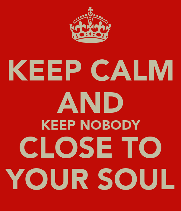 KEEP CALM AND KEEP NOBODY CLOSE TO YOUR SOUL