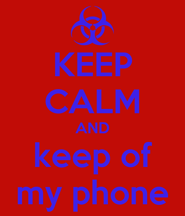 KEEP CALM AND keep of my phone