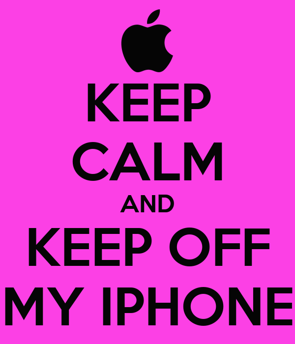 KEEP CALM AND KEEP OFF MY IPHONE
