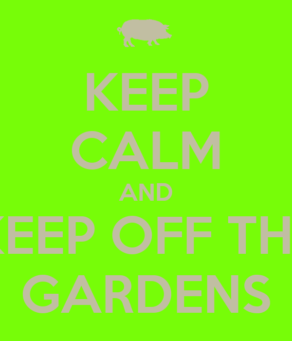 KEEP CALM AND KEEP OFF THE GARDENS