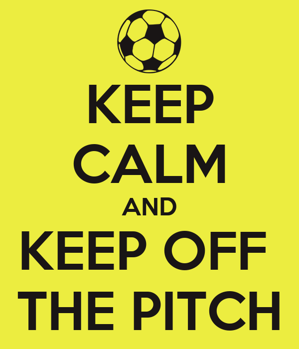 KEEP CALM AND KEEP OFF  THE PITCH