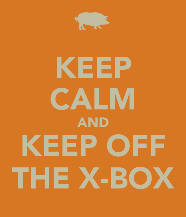 KEEP CALM AND KEEP OFF THE X-BOX
