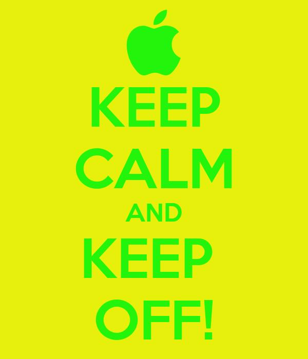 KEEP CALM AND KEEP  OFF!