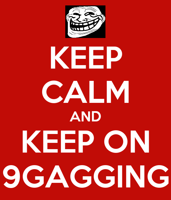 KEEP CALM AND KEEP ON 9GAGGING