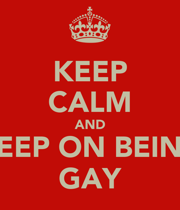 KEEP CALM AND KEEP ON BEING GAY