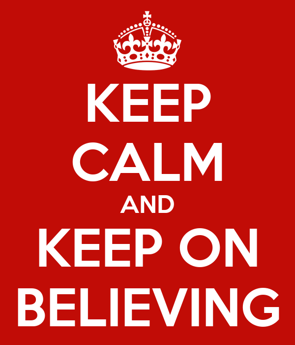 KEEP CALM AND KEEP ON BELIEVING