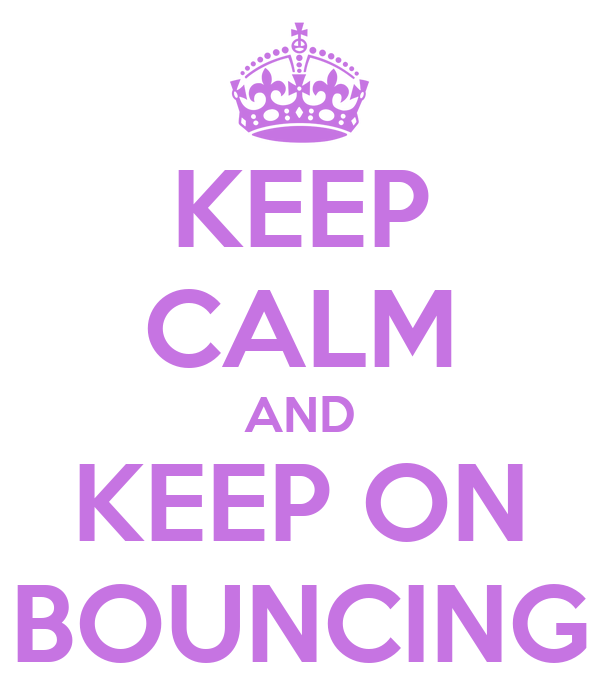 KEEP CALM AND KEEP ON BOUNCING