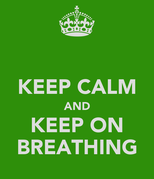 KEEP CALM AND KEEP ON BREATHING