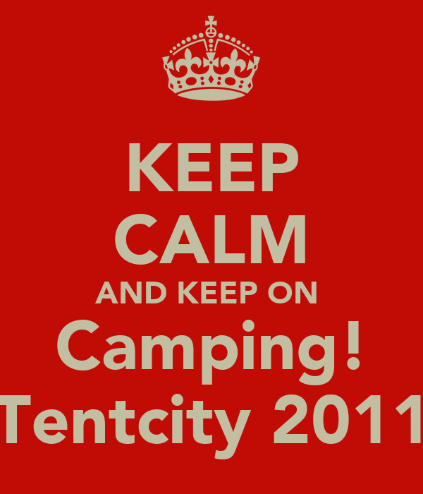 KEEP CALM AND KEEP ON  Camping! Tentcity 2011