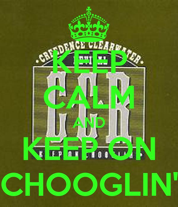 KEEP CALM AND KEEP ON CHOOGLIN'