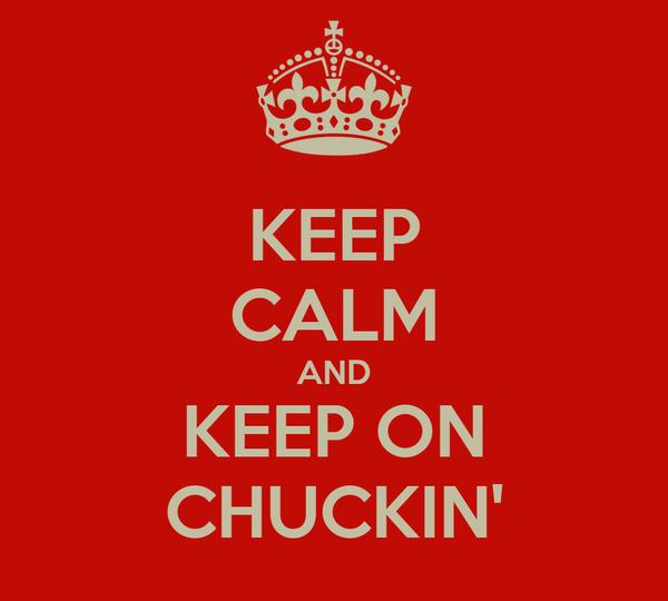 KEEP CALM AND KEEP ON CHUCKIN'