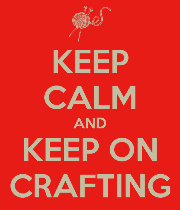 KEEP CALM AND KEEP ON CRAFTING