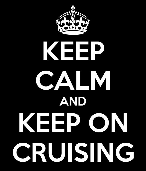 KEEP CALM AND KEEP ON CRUISING