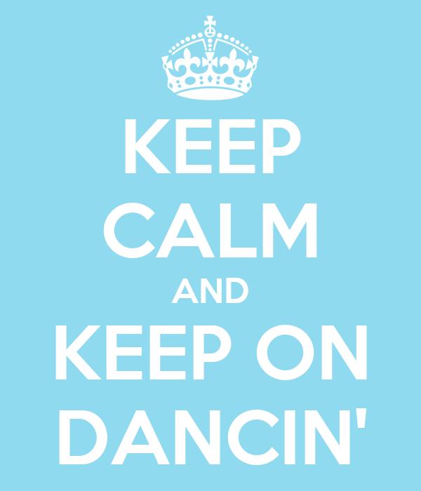KEEP CALM AND KEEP ON DANCIN'