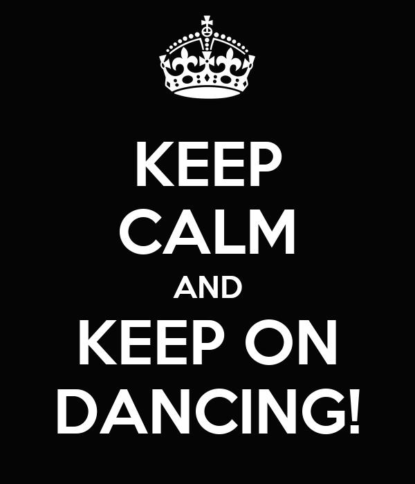KEEP CALM AND KEEP ON DANCING!