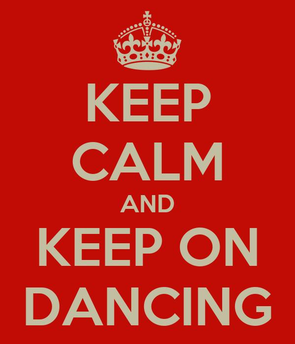 KEEP CALM AND KEEP ON DANCING