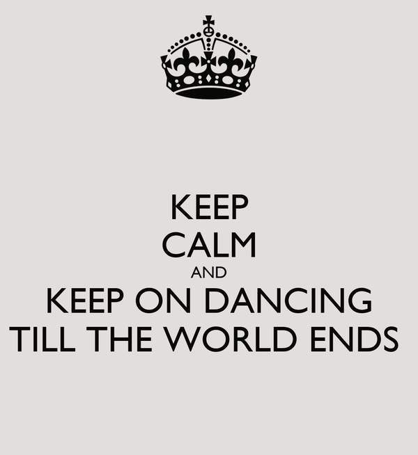KEEP CALM AND KEEP ON DANCING TILL THE WORLD ENDS
