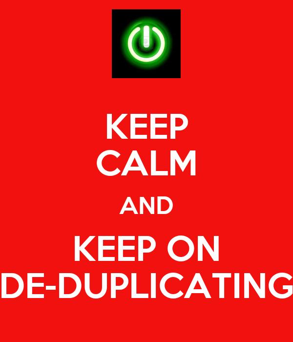 KEEP CALM AND KEEP ON DE-DUPLICATING
