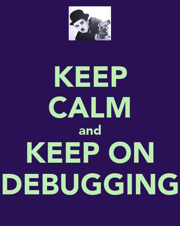 KEEP CALM and KEEP ON DEBUGGING