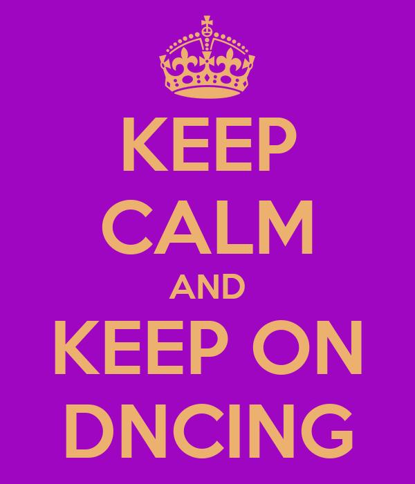 KEEP CALM AND KEEP ON DNCING