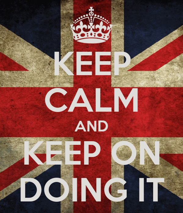 KEEP CALM AND KEEP ON DOING IT