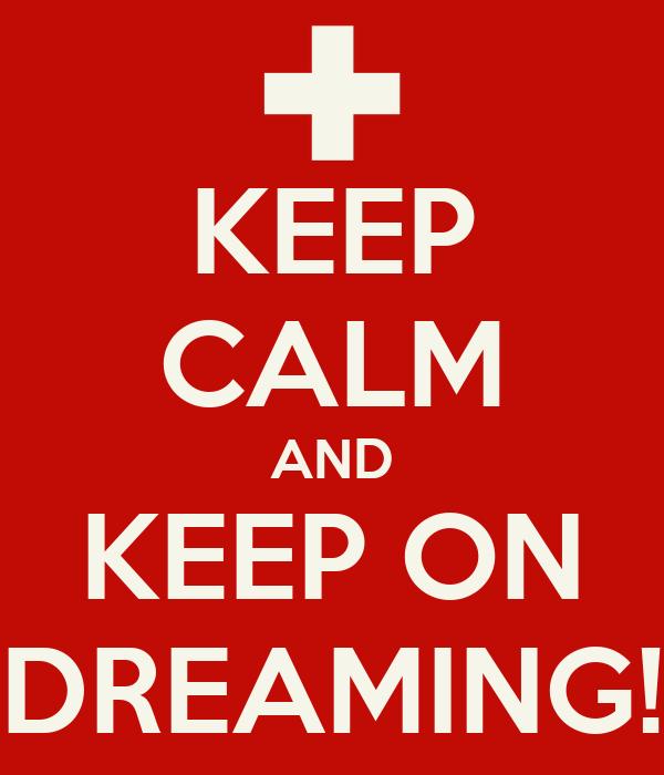 KEEP CALM AND KEEP ON DREAMING!