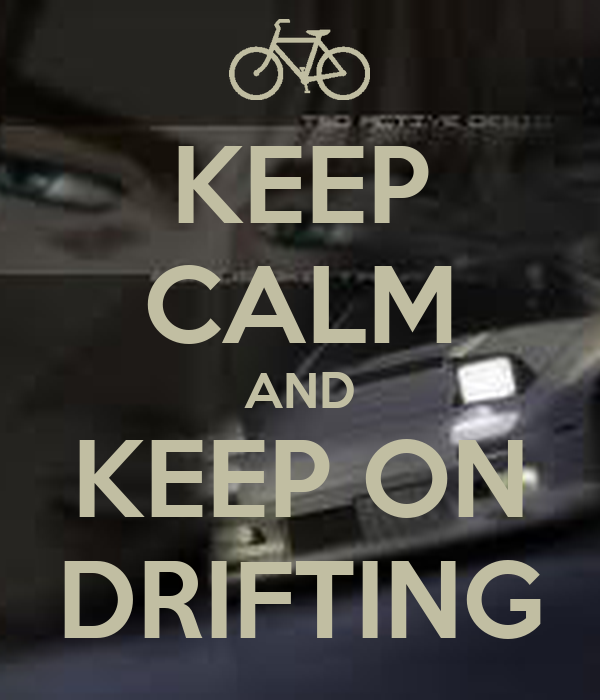 KEEP CALM AND KEEP ON DRIFTING