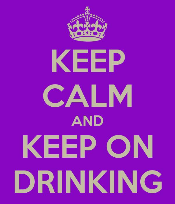 KEEP CALM AND KEEP ON DRINKING