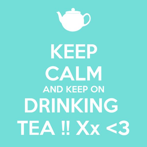 KEEP CALM AND KEEP ON DRINKING  TEA !! Xx <3