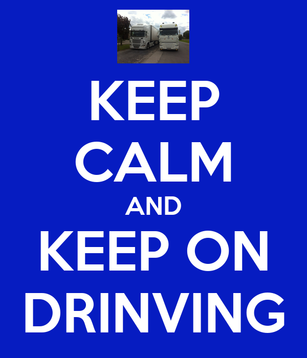 KEEP CALM AND KEEP ON DRINVING