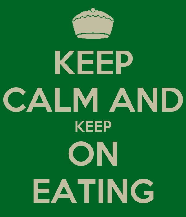 KEEP CALM AND KEEP ON EATING