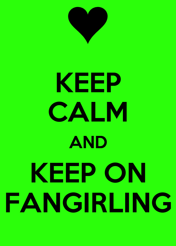 KEEP CALM AND KEEP ON FANGIRLING