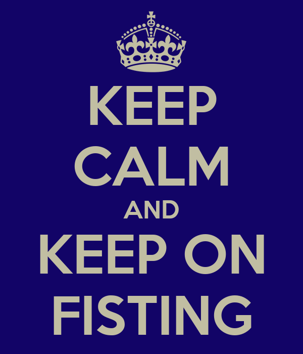 KEEP CALM AND KEEP ON FISTING