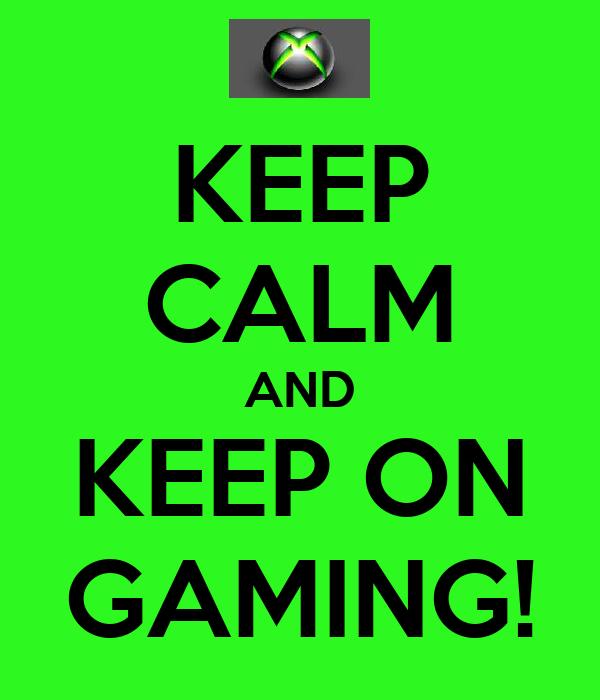 KEEP CALM AND KEEP ON GAMING!