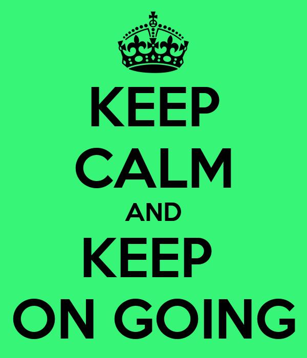KEEP CALM AND KEEP  ON GOING