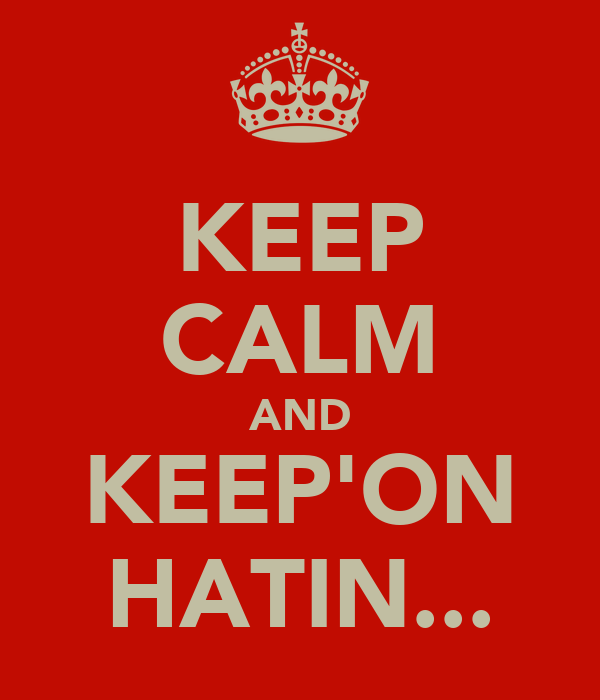 KEEP CALM AND KEEP'ON HATIN...