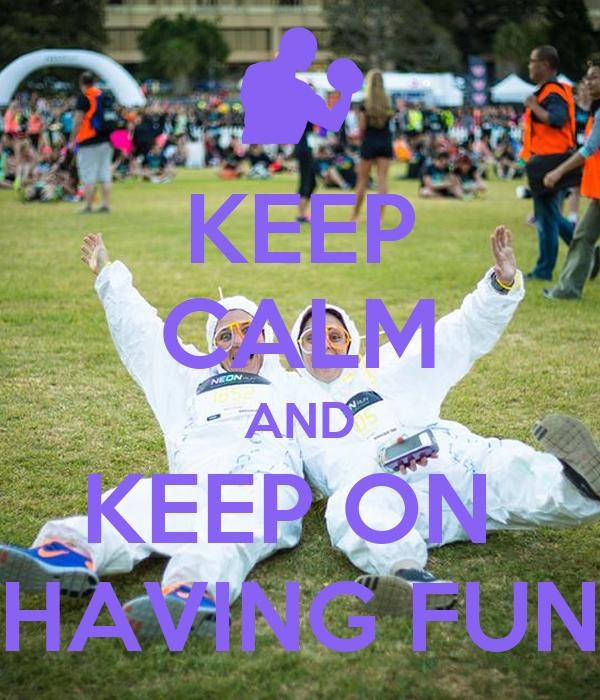 KEEP CALM AND KEEP ON  HAVING FUN