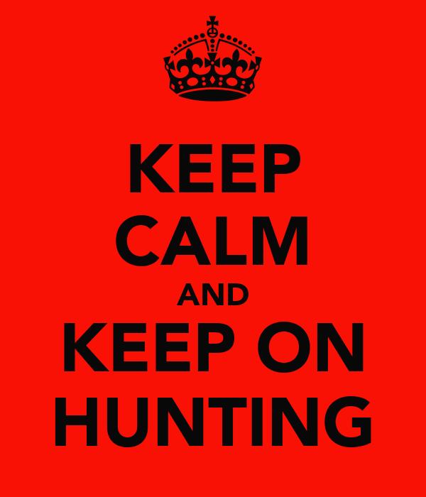 KEEP CALM AND KEEP ON HUNTING