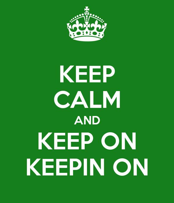 KEEP CALM AND KEEP ON KEEPIN ON