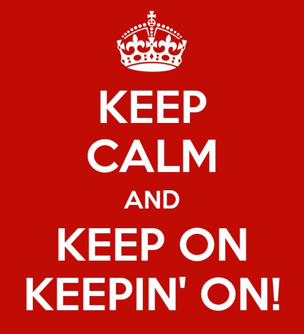 KEEP CALM AND KEEP ON KEEPIN' ON!