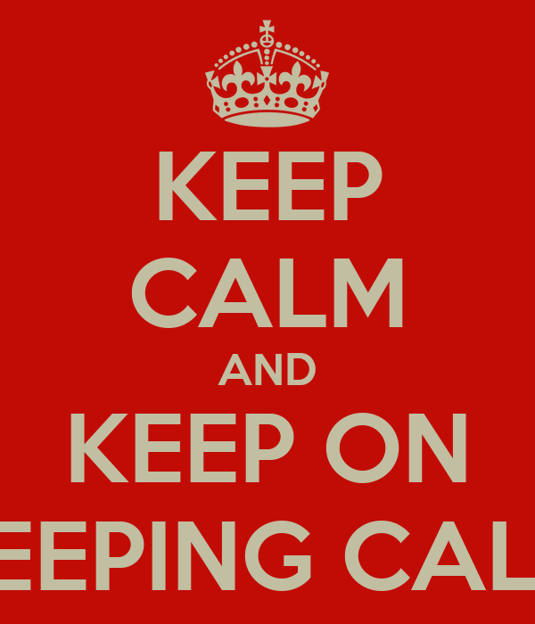 KEEP CALM AND KEEP ON KEEPING CALM