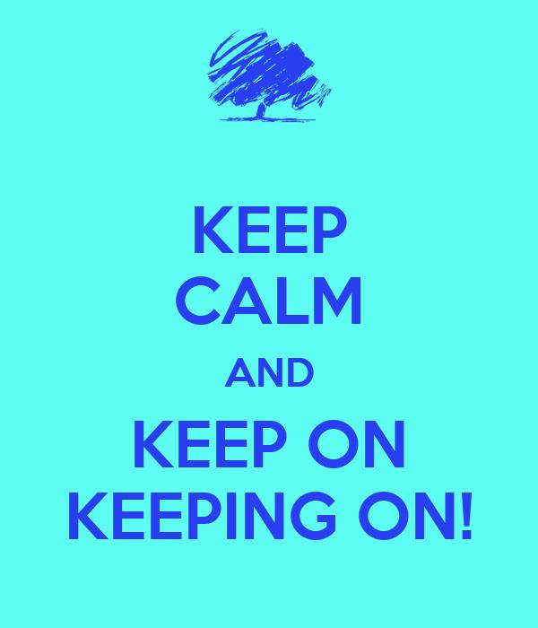 KEEP CALM AND KEEP ON KEEPING ON!