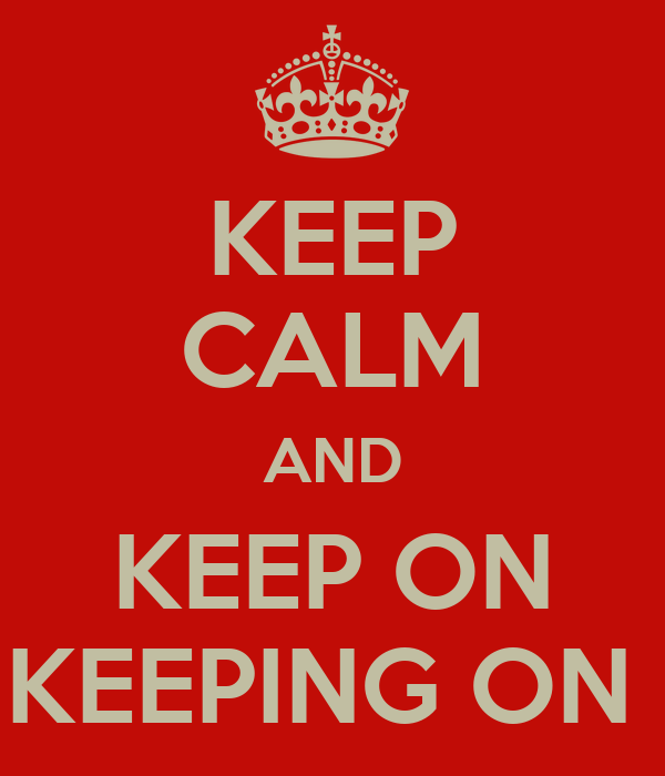 KEEP CALM AND KEEP ON KEEPING ON