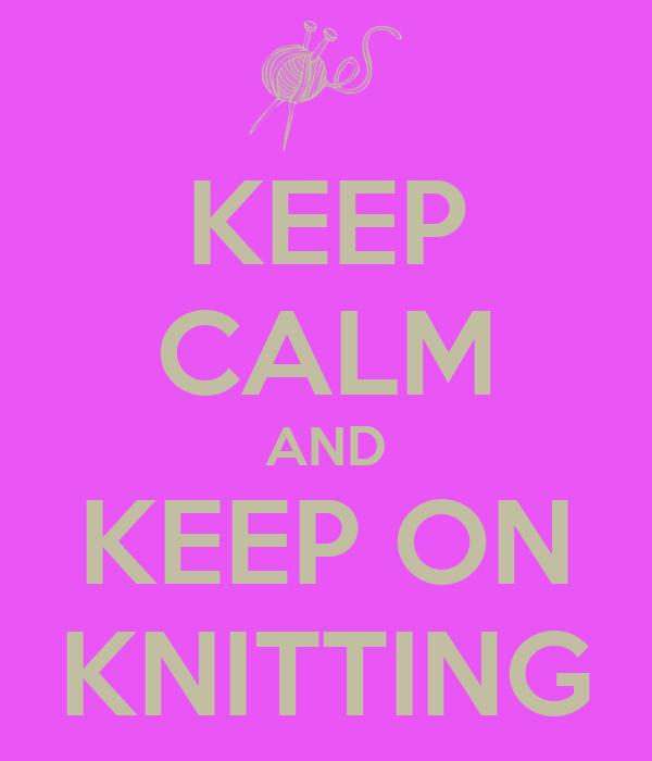 KEEP CALM AND KEEP ON KNITTING