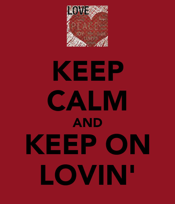 KEEP CALM AND KEEP ON LOVIN'