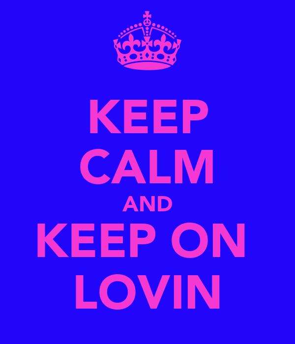KEEP CALM AND KEEP ON  LOVIN