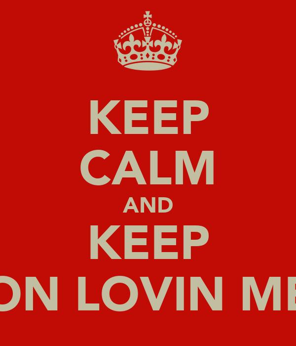 KEEP CALM AND KEEP ON LOVIN ME