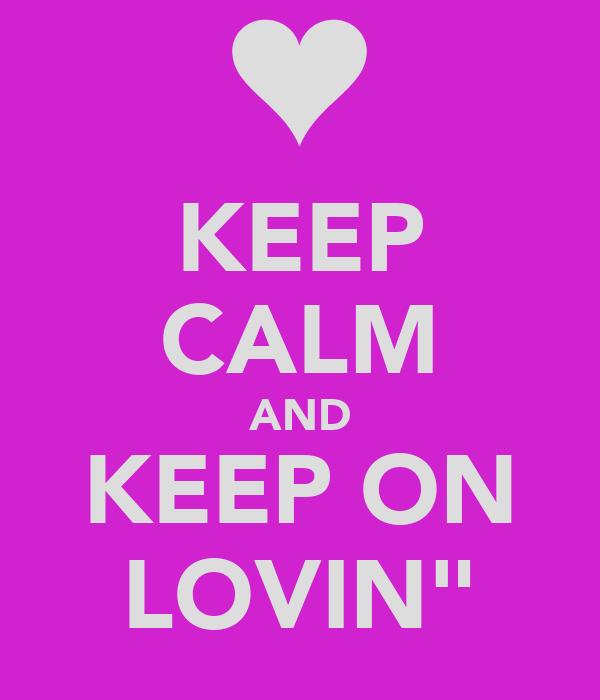 "KEEP CALM AND KEEP ON LOVIN"""