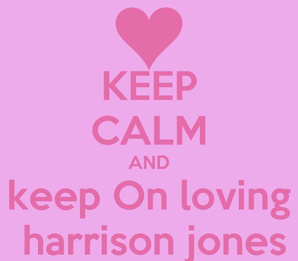 KEEP CALM AND keep On loving  harrison jones